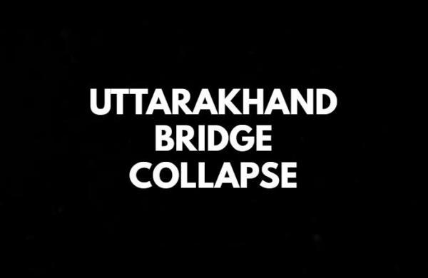 Bridge collapses in Uttarakhand, valleys cut off